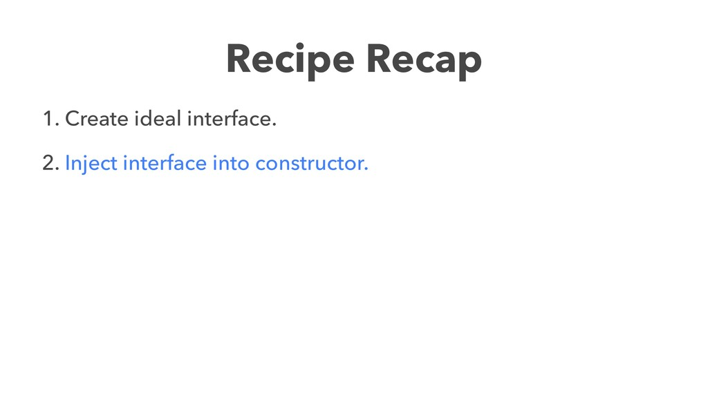Recipe Recap 1. Create ideal interface. 2. Inje...