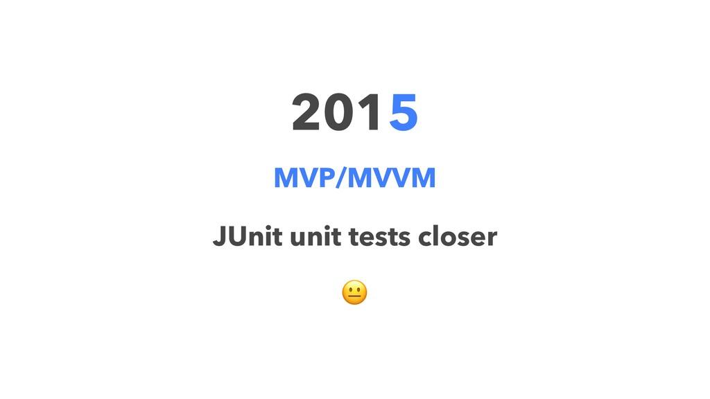 2015 MVP/MVVM JUnit unit tests closer !