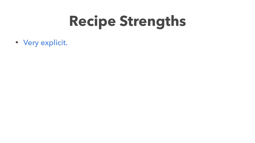 Recipe Strengths • Very explicit.
