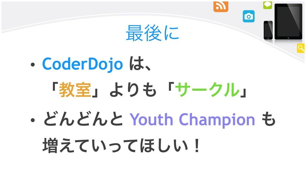 ࠷ޙʹ • CoderDojo ɺ ʮڭࣨʯΑΓʮαʔΫϧʯ • ͲΜͲΜͱ Youth...