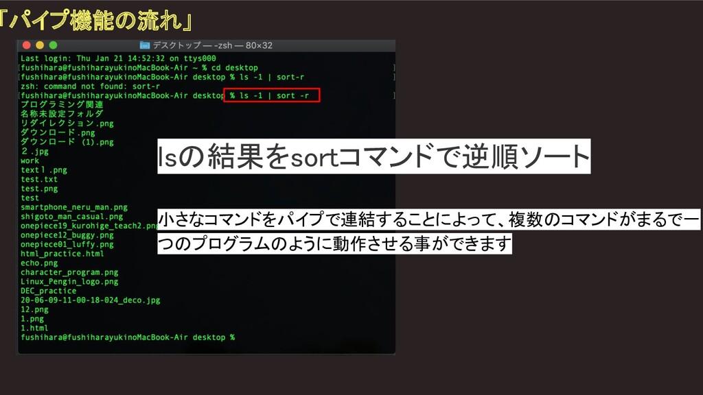 「パイプ機能の流れ」 lsの結果をsortコマンドで逆順ソート  小さなコマンドをパイプ...
