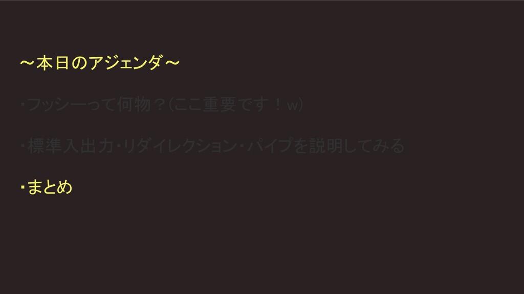 〜本日のアジェンダ〜  ・フッシーって何物?(ここ重要です!w)  ・標準入出力・リダ...