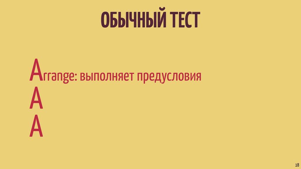 ОБЫЧНЫЙ ТЕСТ Arrange: выполняет предусловия A A...