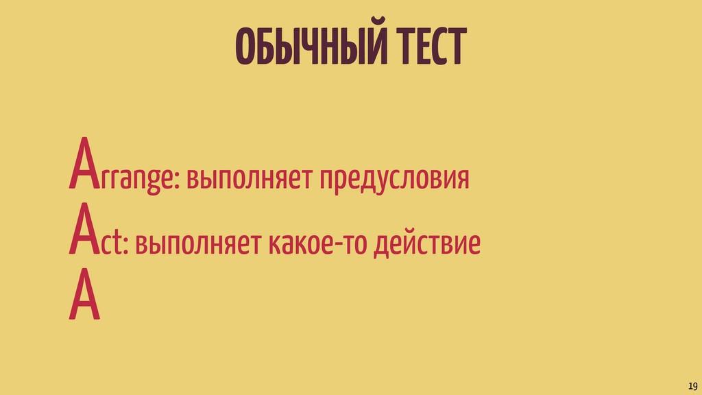 ОБЫЧНЫЙ ТЕСТ Arrange: выполняет предусловия Act...
