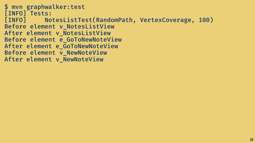66 $ mvn graphwalker:test [INFO] Tests: [INFO] ...
