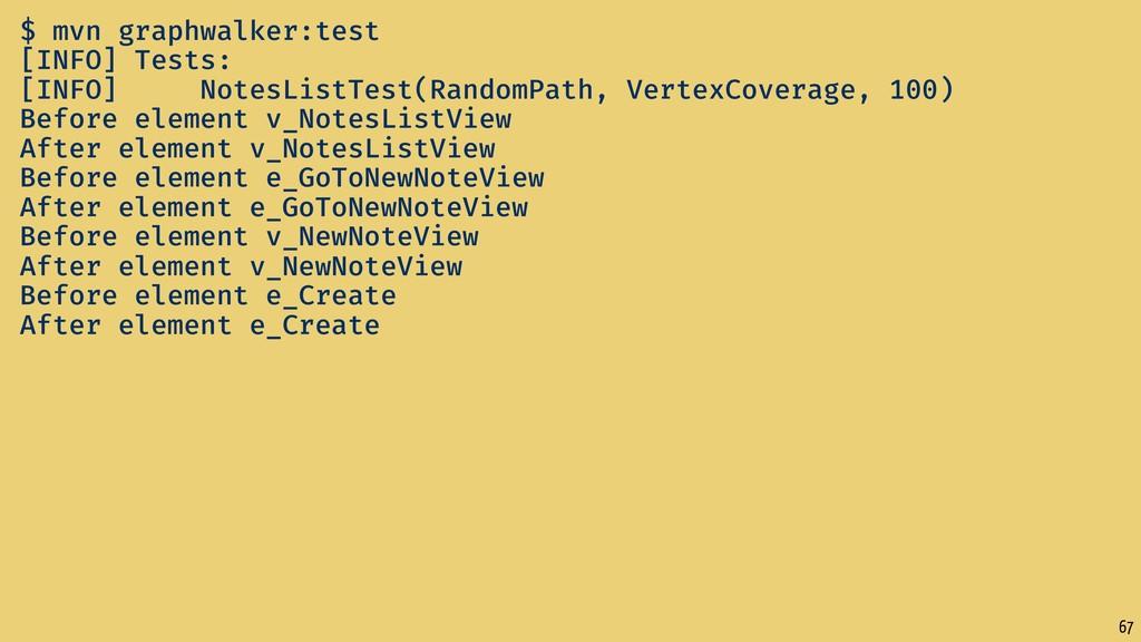 67 $ mvn graphwalker:test [INFO] Tests: [INFO] ...