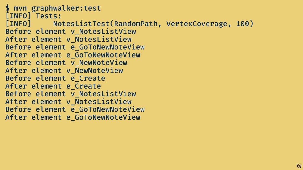 69 $ mvn graphwalker:test [INFO] Tests: [INFO] ...