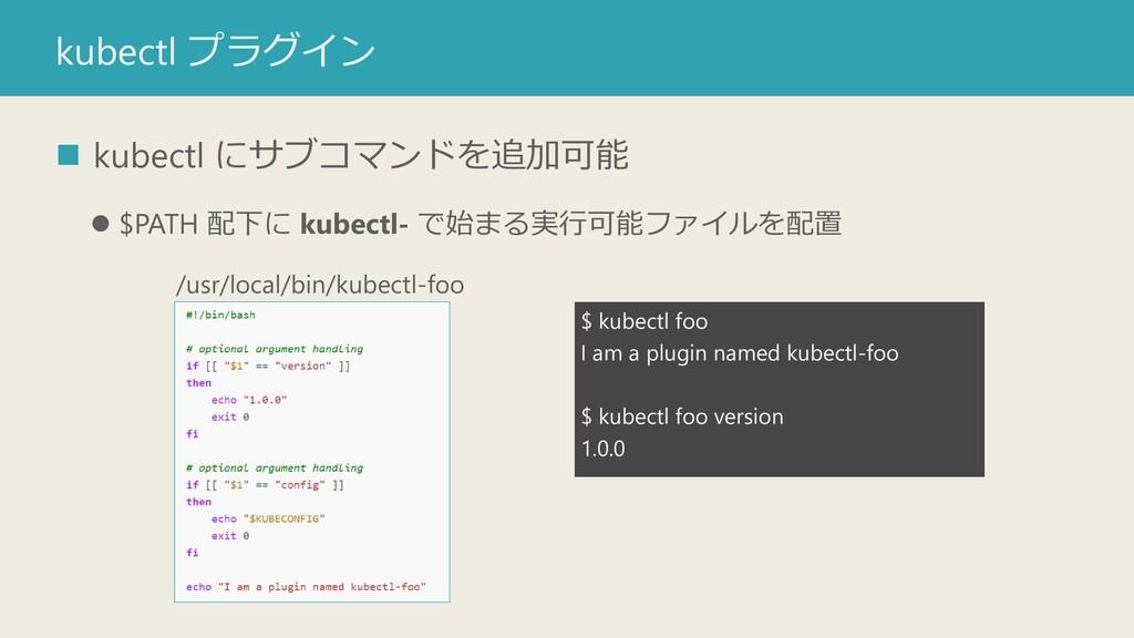 kubectl プラグイン ◼ kubectl にサブコマンドを追加可能 ⚫ $PATH 配下...