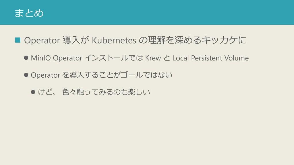 まとめ ◼ Operator 導入が Kubernetes の理解を深めるキッカケに ⚫ Mi...