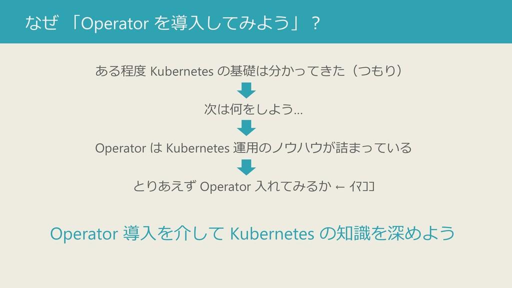 なぜ 「Operator を導入してみよう」? ある程度 Kubernetes の基礎は分かっ...