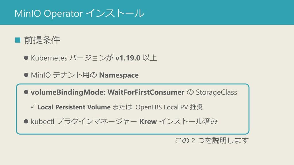 MinIO Operator インストール ◼ 前提条件 ⚫ Kubernetes バージョン...