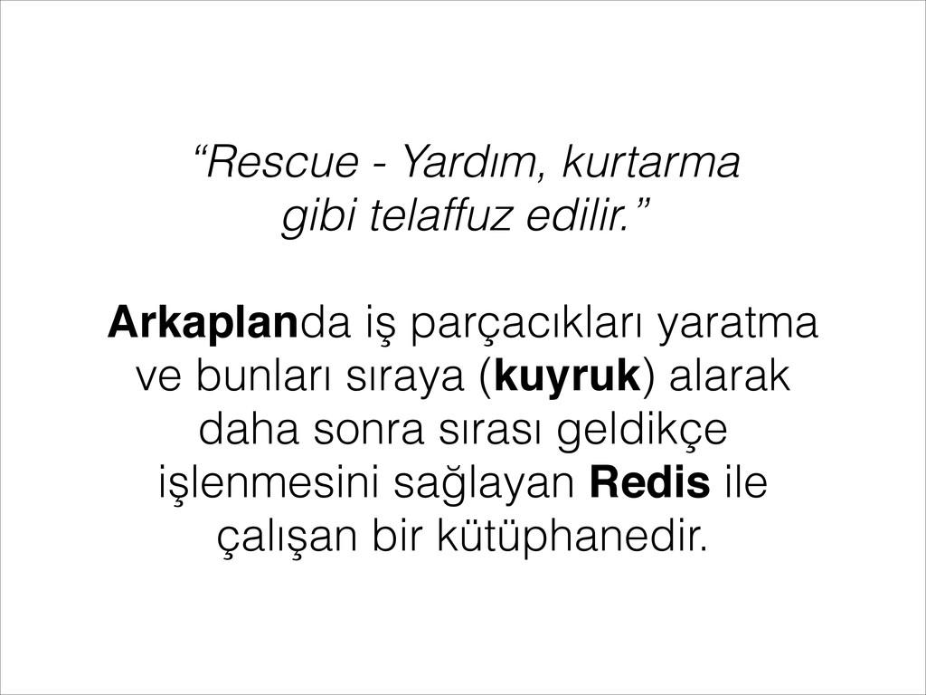 """""""Rescue - Yardım, kurtarma gibi telaffuz edilir..."""