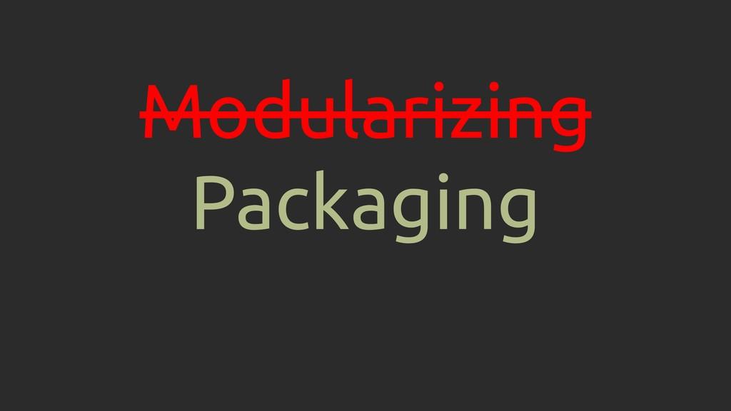 Modularizing Packaging