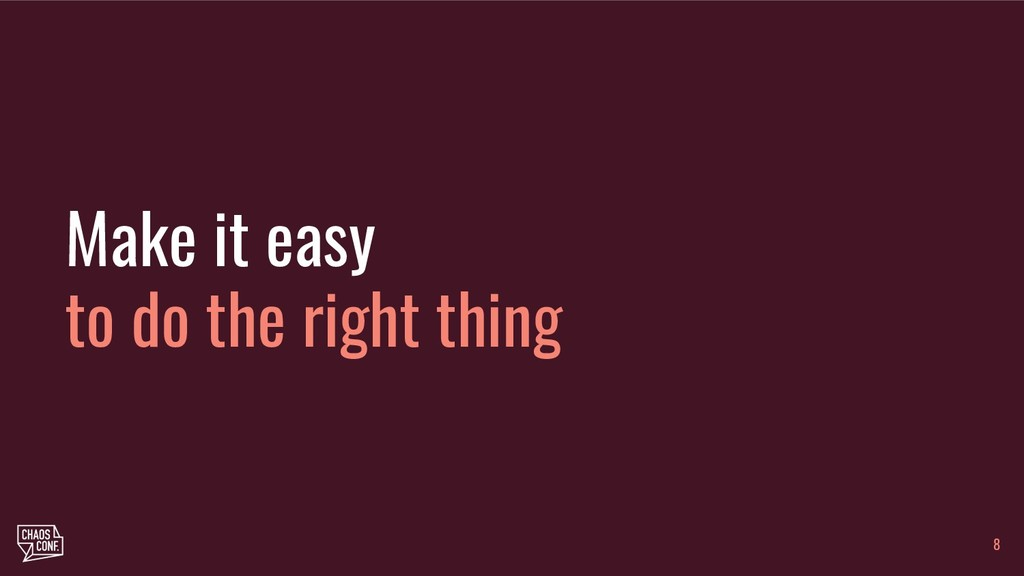 Make it easy to do the right thing 8