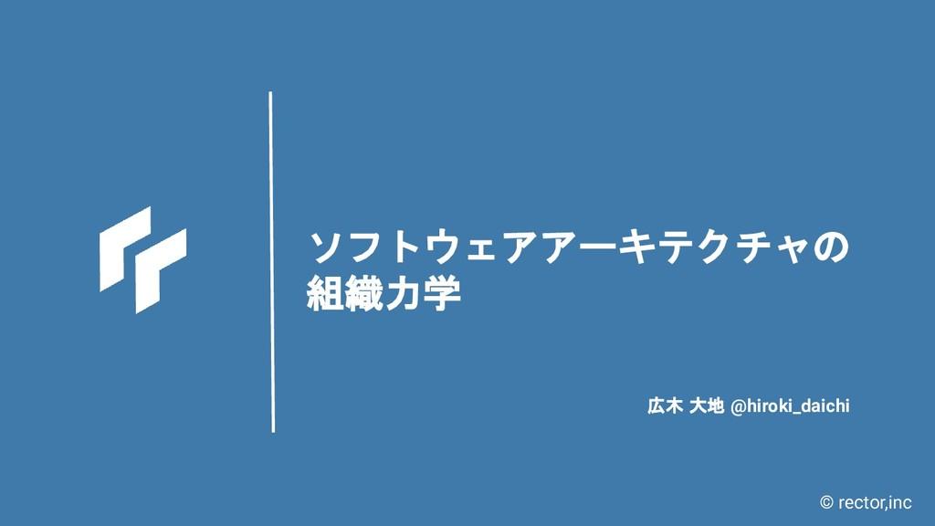 © rector,inc ソフトウェアアーキテクチャの 組織力学 広木 大地 @hiroki_...