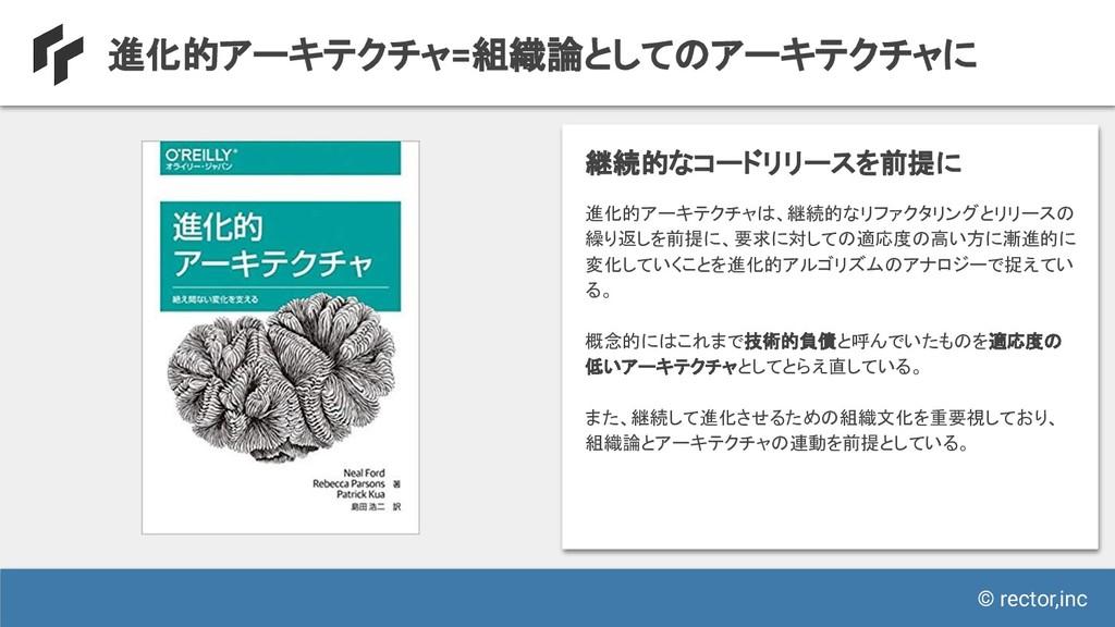© rector,inc 進化的アーキテクチャ=組織論としてのアーキテクチャに 進化的アーキテ...