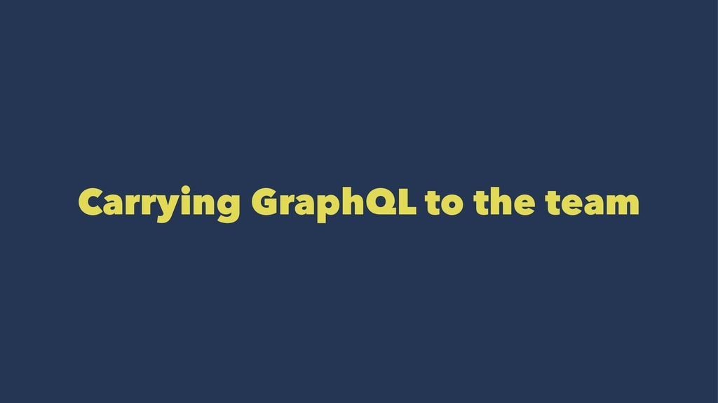 Carrying GraphQL to the team