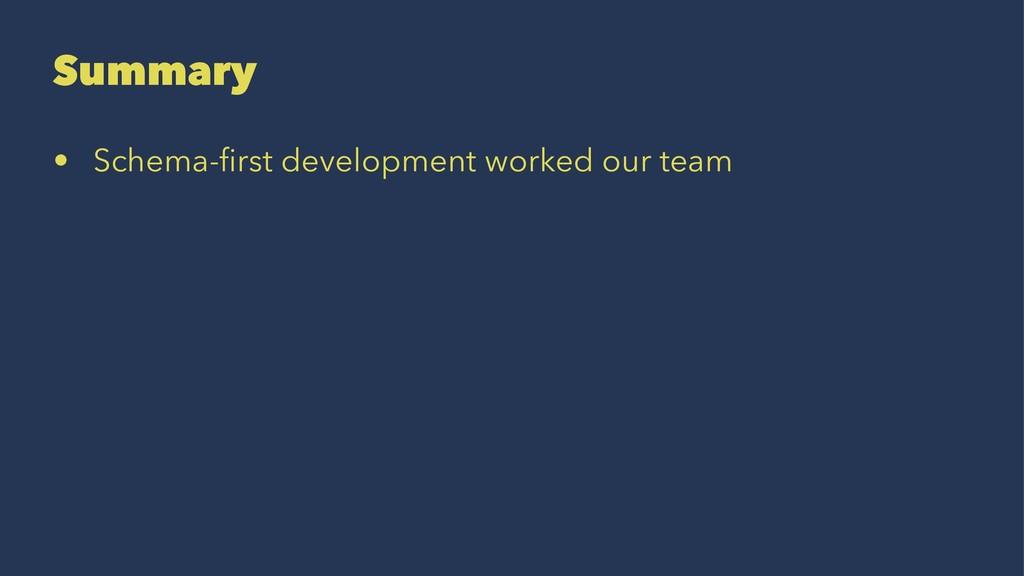 Summary • Schema-first development worked our te...