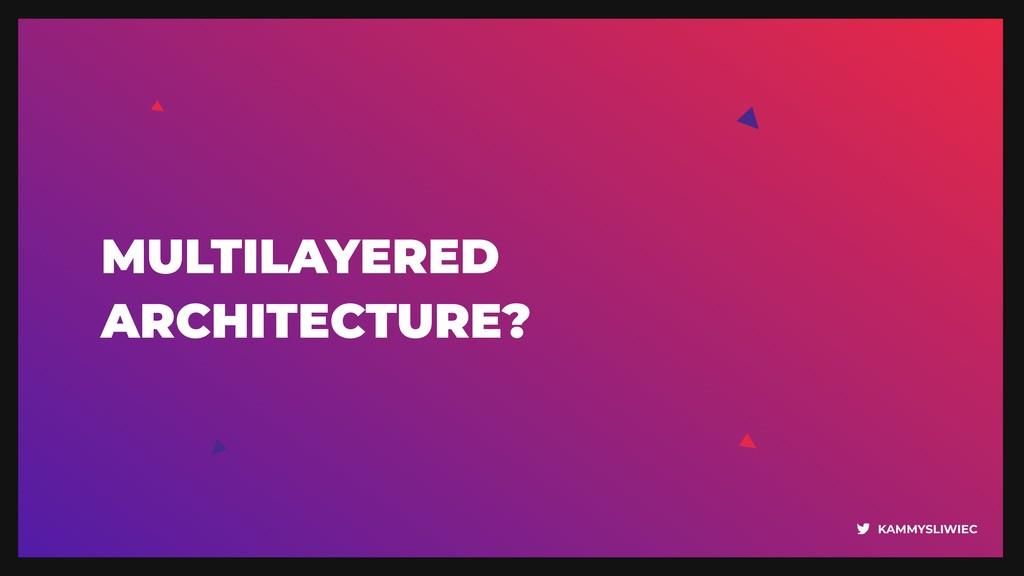 KAMMYSLIWIEC MULTILAYERED  ARCHITECTURE?