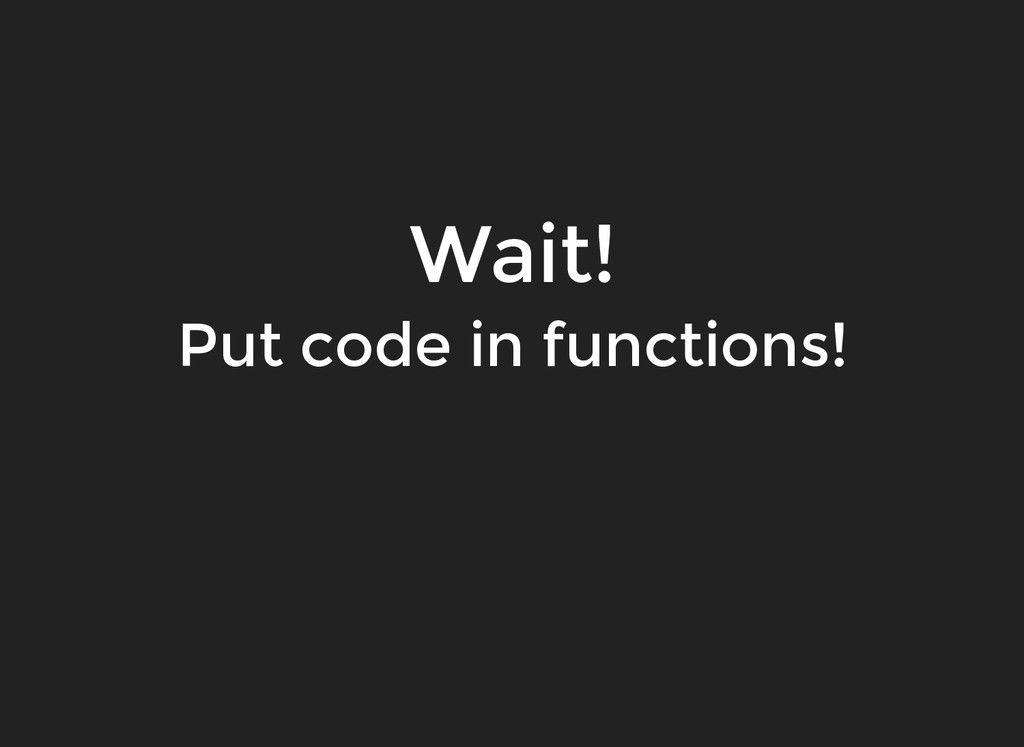 Wait! Wait! Put code in functions! Put code in ...