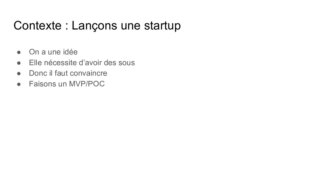 Contexte : Lançons une startup ● On a une idée ...