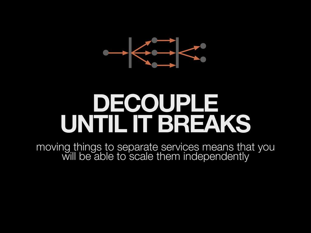 DECOUPLE UNTIL IT BREAKS moving things to separ...