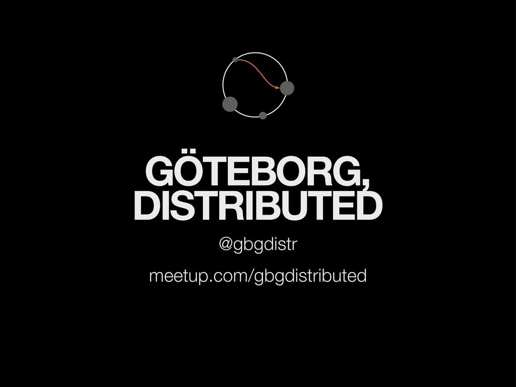 GÖTEBORG, DISTRIBUTED @gbgdistr meetup.com/gbgd...