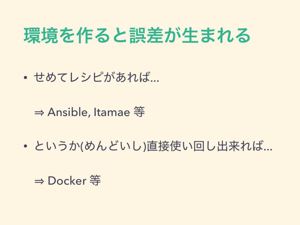 ڥΛ࡞Δͱޡ͕ࠩੜ·ΕΔ • ͤΊͯϨγϐ͕͋Ε... 㱺 Ansible, Itamae...