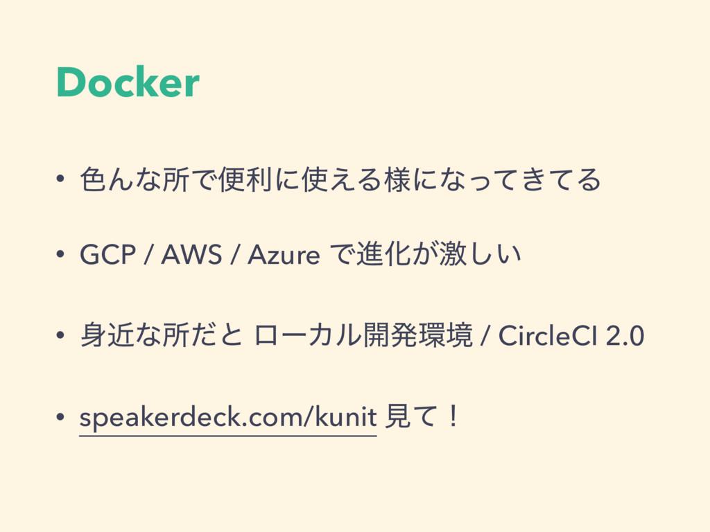 Docker • ৭ΜͳॴͰศརʹ͑Δ༷ʹͳ͖ͬͯͯΔ • GCP / AWS / Azur...