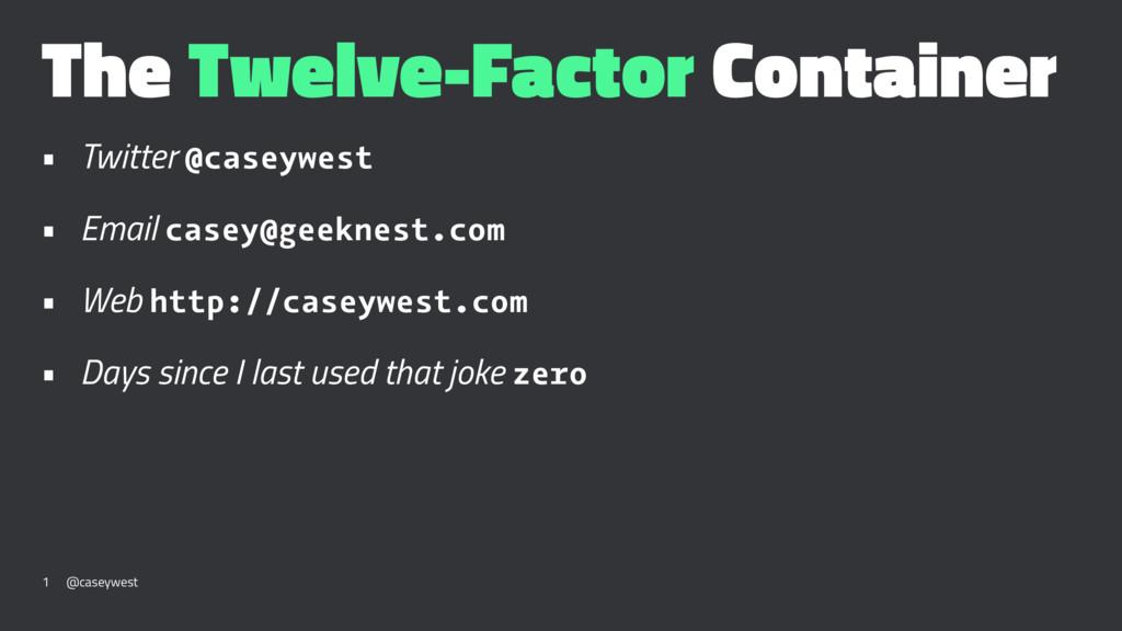 The Twelve-Factor Container • Twitter @caseywes...