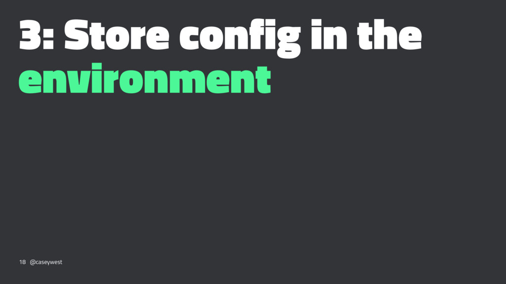 3: Store config in the environment 18 @caseywest