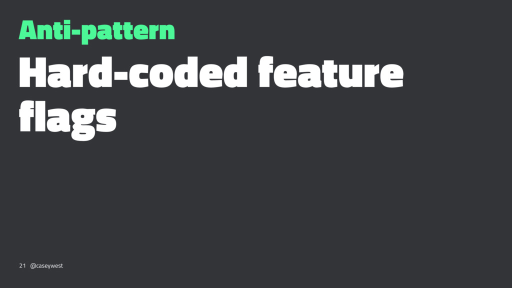 Anti-pattern Hard-coded feature flags 21 @casey...