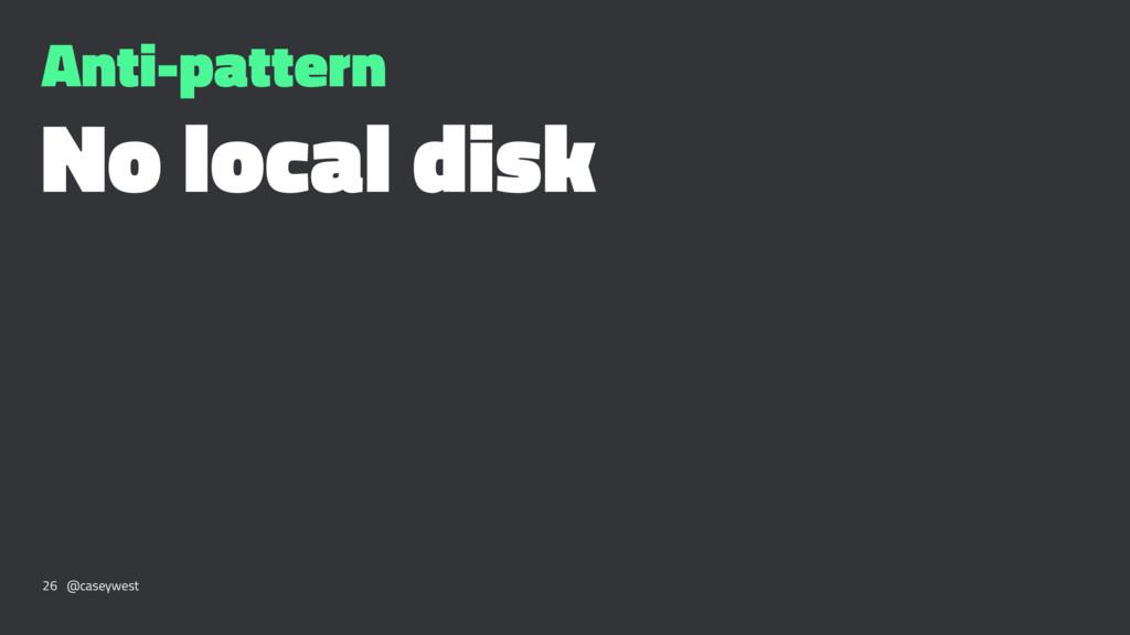 Anti-pattern No local disk 26 @caseywest
