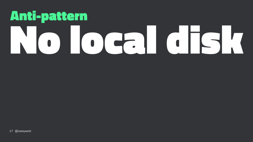 Anti-pattern No local disk 27 @caseywest