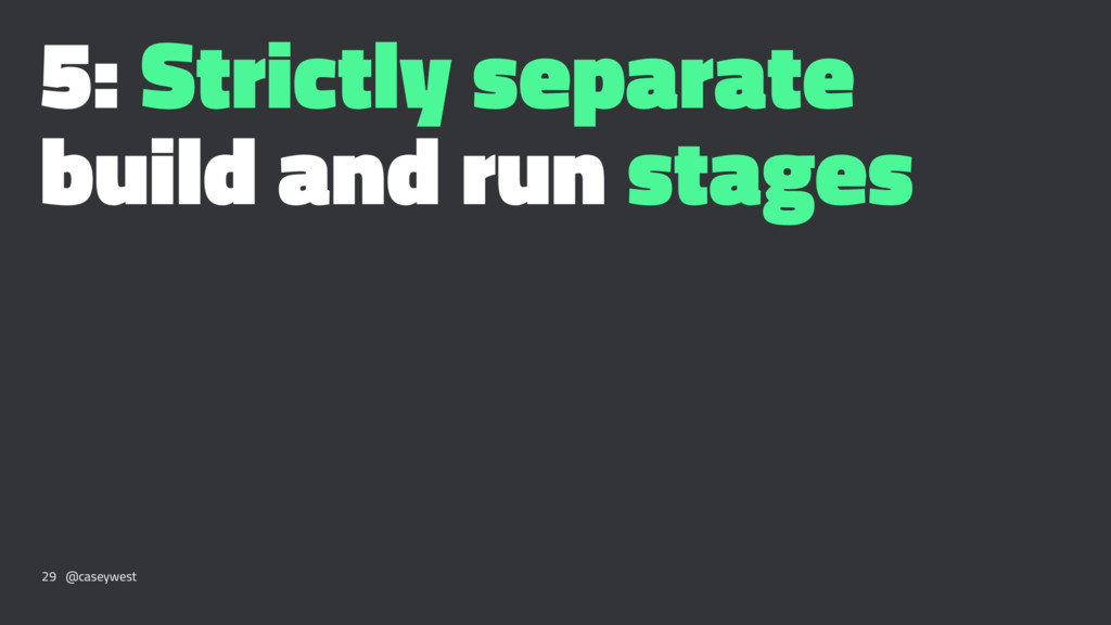 5: Strictly separate build and run stages 29 @c...
