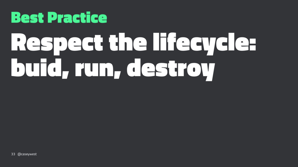 Best Practice Respect the lifecycle: buid, run,...