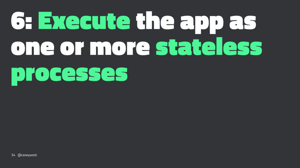 6: Execute the app as one or more stateless pro...