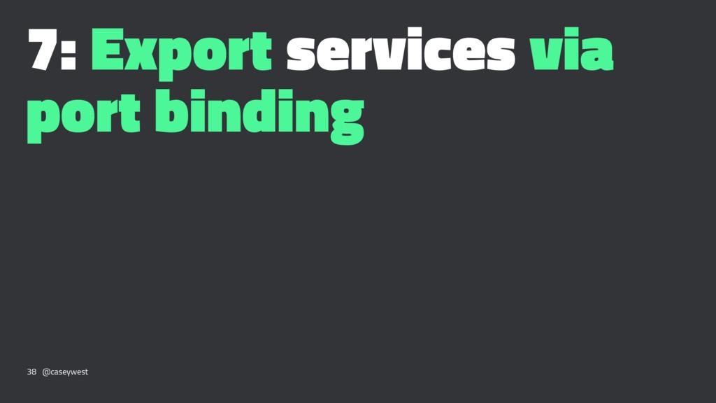 7: Export services via port binding 38 @caseywe...