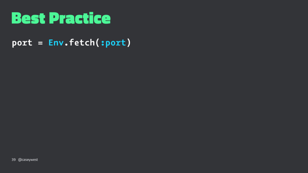 Best Practice port = Env.fetch(:port) 39 @casey...