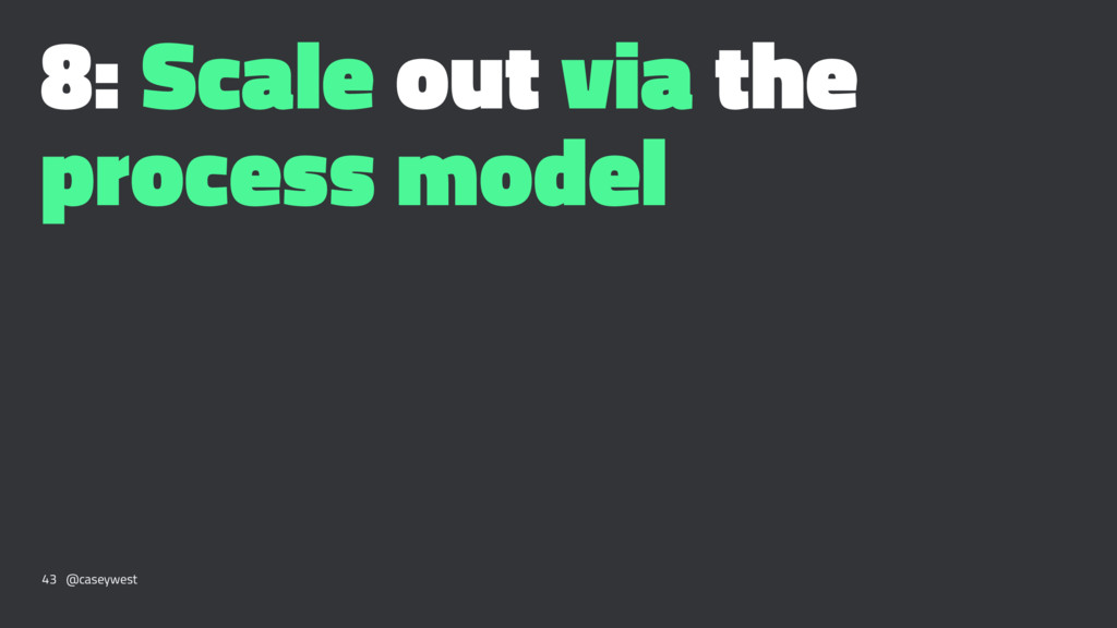 8: Scale out via the process model 43 @caseywest