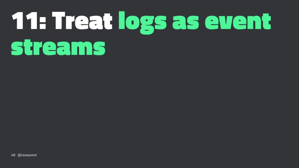 11: Treat logs as event streams 48 @caseywest