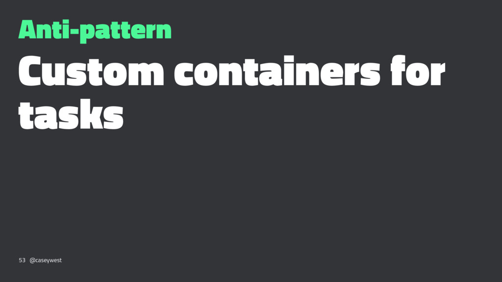 Anti-pattern Custom containers for tasks 53 @ca...