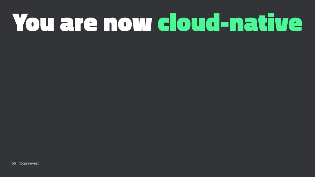 You are now cloud-native 55 @caseywest