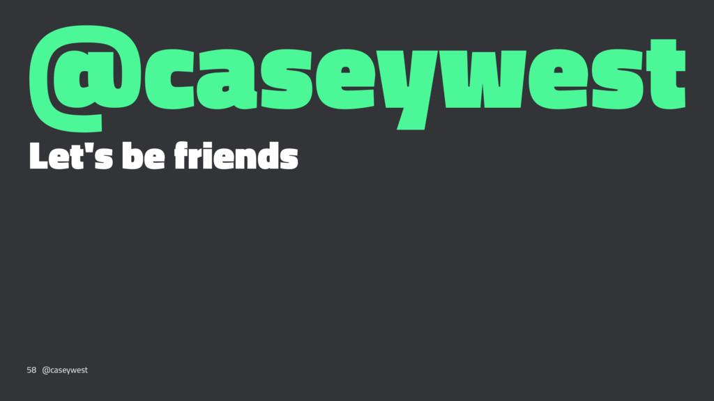 @caseywest Let's be friends 58 @caseywest