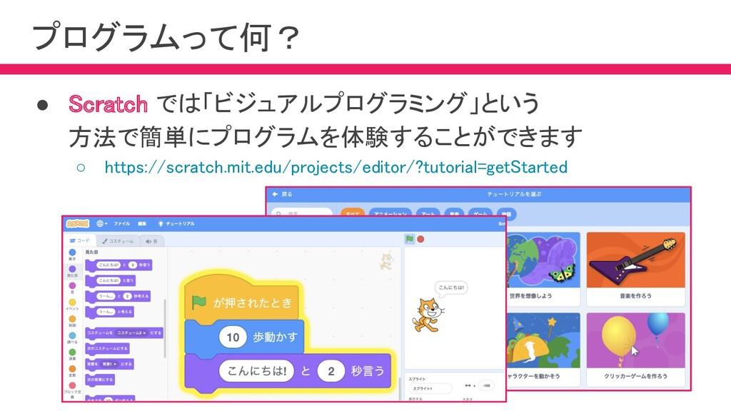プログラムって何? ● Scratch では「ビジュアルプログラミング」という 方法で簡単...