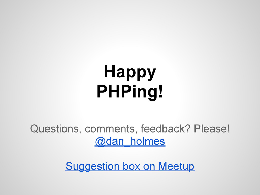 Happy PHPing! Questions, comments, feedback? Pl...