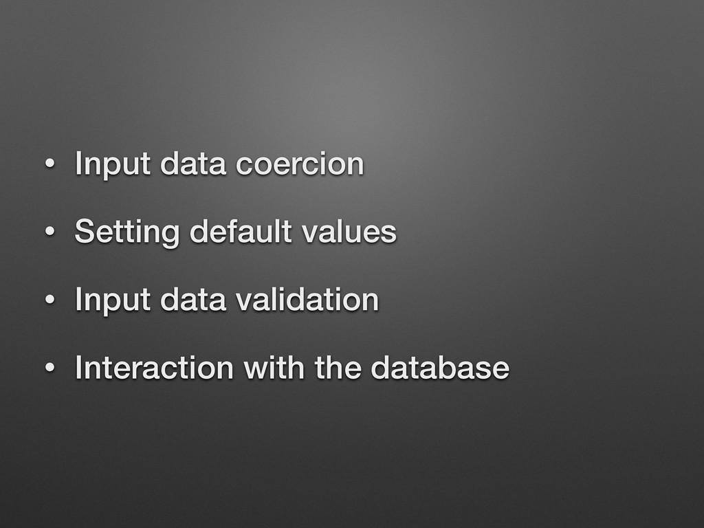 • Input data coercion • Setting default values ...