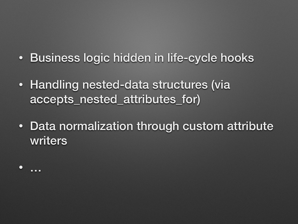 • Business logic hidden in life-cycle hooks • H...