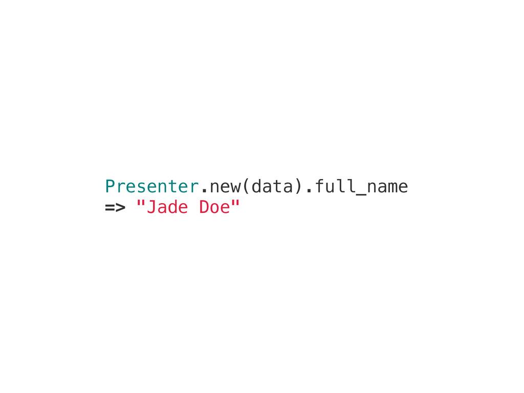 """Presenter.new(data).full_name => """"Jade Doe"""""""