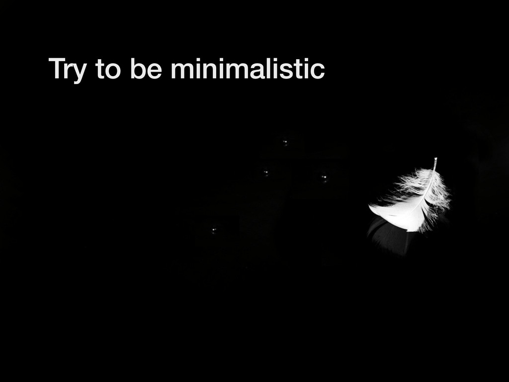 Try to be minimalistic